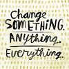 """cxcvi: Black on white, the words """"Change SOMETHING. Anything, Everything."""" surrounded by dark yellow dots (Change)"""