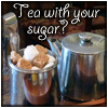 tea_and_toast: (Tea with your sugar)
