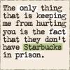 lionphox: (MISC: No Starbucks in Prison)