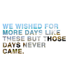kianan: we wished for more days like those but those days never came (more days)