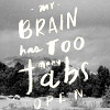 phineasfrogg: Text: 'My brain has too many tabs open' (my brain has too many tabs open)