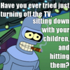 "dru_evilista: Bender saying ""Have you ever tried just turning off the TV, sitting down with your children, and hitting them?"" (Hit Children)"