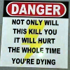 "thatyourefuse: A warning sign reading ""Danger: not only will this kill you, it will hurt the whole time you're dying"" ([misc] vague disclaimer=nobody's friend)"