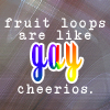 scifiroots: fruit loops = gay cheerios (Gay cheerios)