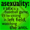 "cameoflage: Green icon. ""asexuality: If sex is a baseball game, I'll be sitting in left field, watching the ants."" (asexuality)"