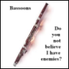 "sarahkbee: Picture of bassoon with text ""Do you not believe I have enemies?"" (Bassoon)"