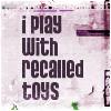 prttyprncss05: ({Text} recalled toys)