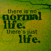 mousme: A text icon, dark green text on pale green, that reads There is no normal life. There's just life. (No Normal Life)