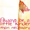 wendelah1: words: Always be a little kinder than necessary (Always be a little kinder than necessary)