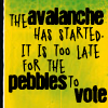 mousme: A text icon in black text on yellow that reads The avalanche has started, it is too late for the pebbles to vote (Avalanche)