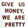 "synecdochic: ""Give us money, we are pretty"" (misc - give us money)"
