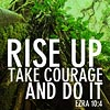 wendelah1: quote: Ezra 10:4 (Rise up Take courage And do it)