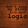 float_on_alright: don't ruin my story with your logic (keep your logic out of my stories)
