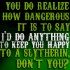 innerslytherin: (slytherin - dangerous to say)