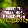 wendelah1: quote: Mulder you make it sound like this was a conspiracy (conspiracy)