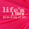 pikkuinen: (Life's a Show)