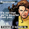 "hermionesviolin: image of Kitty Pryde (comics version) with text ""Ravenclaw. It's not that we're smarter than you. Except it totally is."" (Ravenclaw)"