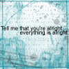 "silvergods: (""Tell me that you're alright. Everything)"