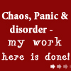 "sareini: ""chaos, panic and disorder - my work here is done!"" (chaos)"