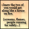 "sareini: ""I knew the two of you would get along like a house on fire (screams, flames, people running for safety...) - Discworld (House on Fire)"