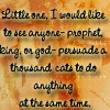 """sareini: """"Little one, I would like to see anyone - prophet, king or god - persuade 1000 cats to do anything at the same time."""" (1000 cats)"""