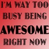 "wonderbink: ""I'm way too busy being AWESOME right now"" in black letters on a red background. (awesome)"
