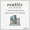 "belle_meri: Image of books with the word Reality above them. Reality defined as ""that annoying time when you're not reading."" (Reality Definition)"