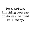 "belle_meri: Text icon reading ""I'm a writer. Anything you say or do may be used in a story."" (I""m a Writer)"