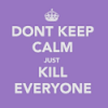 "recessional: a mimic of the ""keep calm and carry on"" poster saying ""don't keep calm just kill everyone"", in pink (personal; rocks fall everybody DIES)"