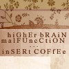 "fueschgast: Text reads ""higher brain malfunction ... insert coffee"" in irregularly alternating lower- and uppercase. (non-fandom: coffee)"