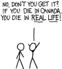"trouble: ""No, you don't get it!  If you die in Canada, you die in Real Life!"" (If you die in Canada)"
