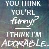 "hagar_972: ""You think you're funny?"" ""I think i'm adorable"" (Adorable)"