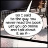 "seekingferret: Word balloon says ""So I said to the guy: you never read the book yet you go online and talk about it as if--"" (fandom)"