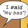 foolyoutwice: What, he SAID 'my bad!' (My bad)
