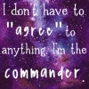 "frith_in_thorns: I don't have to ""agree"" to anything. I'm the commander. (W359 Agree)"