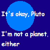 "happydork: Background: Blue planet; Caption: ""It's okay, Pluto -- I'm not a planet, either"" (It's okay)"