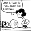 "rydra_wong: Peanuts. Lucy has just pulled away the football and Charlie Brown has crashed onto his back. ""And a time to pull away the football,"" she says. (football -- time)"