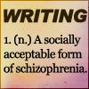 "belle_meri: Text icon giving a definition of Writing as ""a socially acceptable form of schizophrenia."" (Socially Acceptable Schizophrenia)"