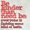 jesse_the_k: Be kinder than need be: everyone is fighting some kind of battle (Be kinder)