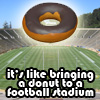 "pinesandmaples: A donut, floating above a football stadium with the text ""It's like bringing a donut to a football stadium."" (stupid you: donut)"
