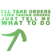 "lokifan: Text ""I'll take orders, I like taking orders, just tell me what to do"" (I like taking orders)"