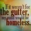flora_gunn: if it weren't for the gutter, my mind'd be homeless (gutter)