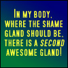 lokifan: Text: in my body, where the shame gland should be, there is a SECOND awesome gland! (Shameless yet awesome)
