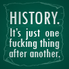 talibusorabat: History: It's just one fucking thing after another (Quote: History)