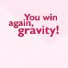 alianora: Text: You win again, gravity (FUTURAMA: Gravity wins!)