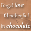 wereowl: Text that says: Forget love, I'd rather fall in chocolate. (chocolate)