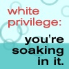 "firecat: blue bubble background with text ""white privilege: you're soaking in it"" (white privilege)"