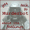 """celli: An image of Murderbot with the quote """"Yes, talk to Murderbot about its feelings"""" (Murderbot feelings ugh)"""