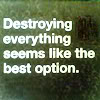 jer: White text on a green field: Destroying everything seems like the best option. (Destroying everything)
