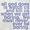 jer: Blue text on a light blue field: All god does is watch us and kill us when we get boring. we must never, ever be boring. (Never be boring)